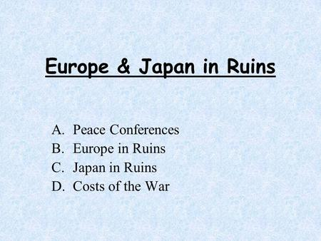 Europe & Japan in Ruins A.Peace Conferences B.Europe in Ruins C.Japan in Ruins D.Costs of the War.