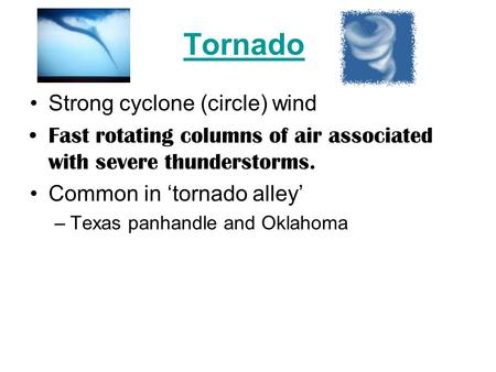 Tornado Strong cyclone (circle) wind Fast rotating columns of air associated with severe thunderstorms. Common in 'tornado alley' –Texas panhandle and.