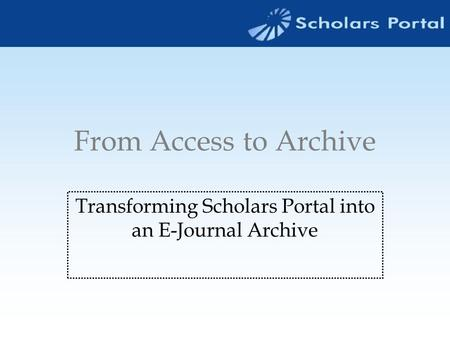 From Access to Archive Transforming Scholars Portal into an E-Journal Archive.