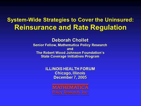 System-Wide Strategies to Cover the Uninsured: Reinsurance and Rate Regulation Deborah Chollet Senior Fellow, Mathematica Policy Research and The Robert.