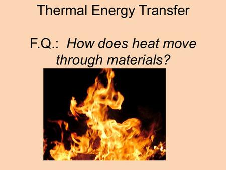 Thermal Energy Transfer F.Q.: How does heat move through materials?