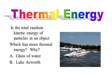 Is the total random kinetic energy of particles in an object Which has more thermal energy? Why? A.Glass of water B.Lake Acworth.