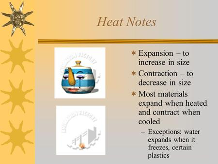 Heat Notes  Expansion – to increase in size  Contraction – to decrease in size  Most materials expand when heated and contract when cooled –Exceptions: