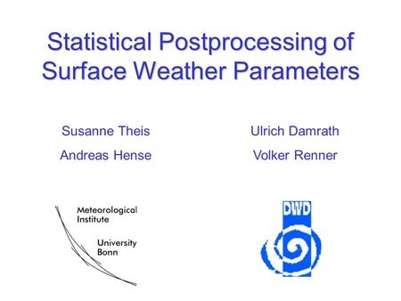 Statistical Postprocessing of Surface Weather Parameters Susanne Theis Andreas Hense Ulrich Damrath Volker Renner.