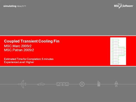 Coupled Transient Cooling Fin Estimated Time for Completion: 5 minutes Experience Level: Higher MSC.Marc 2005r2 MSC.Patran 2005r2.