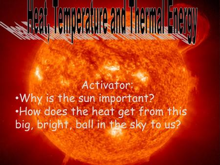 Activator: Why is the sun important? How does the heat get from this big, bright, ball in the sky to us?