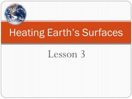 Lesson 3 Heating Earth's Surfaces. How would you set up a model to study the heating of the Earth's surfaces? Setting up a Model: