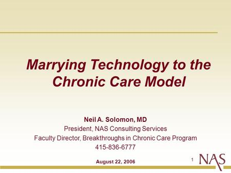 1 Marrying Technology to the Chronic Care Model Neil A. Solomon, MD President, NAS Consulting Services Faculty Director, Breakthroughs in Chronic Care.