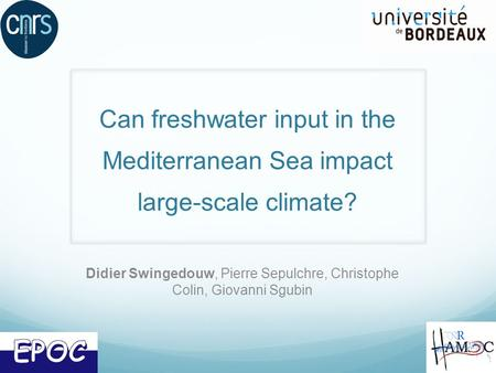 Can freshwater input in the Mediterranean Sea impact large-scale climate? Didier Swingedouw, Pierre Sepulchre, Christophe Colin, Giovanni Sgubin.