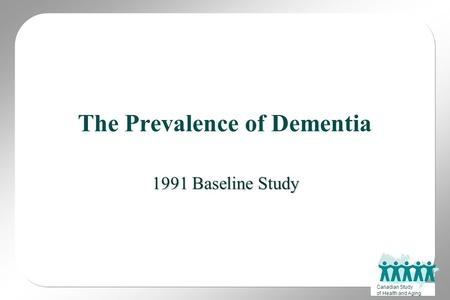 Canadian Study of Health and Aging The Prevalence of Dementia 1991 Baseline Study.
