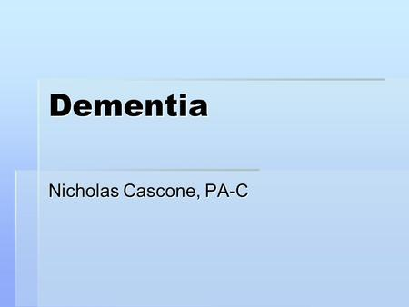 Dementia Nicholas Cascone, PA-C. Dementia – general characteristics  Progressive impairment of intellectual function: impaired recall, inability to focus.