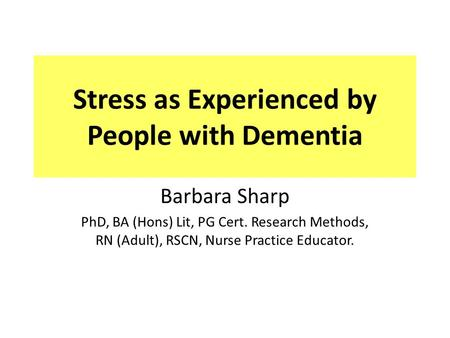 Stress as Experienced by People with Dementia Barbara Sharp PhD, BA (Hons) Lit, PG Cert. Research Methods, RN (Adult), RSCN, Nurse Practice Educator.