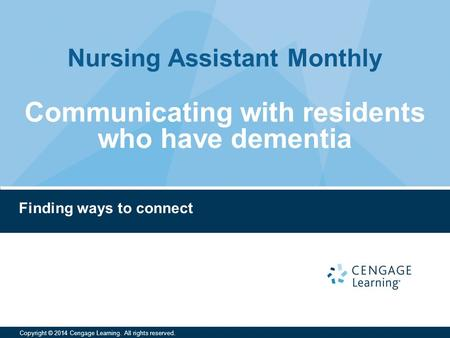 Nursing Assistant Monthly Copyright © 2014 Cengage Learning. All rights reserved. Finding ways to connect Communicating with residents who have dementia.