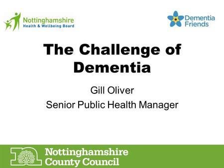 The Challenge of Dementia Gill Oliver Senior Public Health Manager.