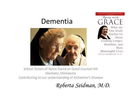 Dementia School Sisters of Notre Dame on Good Counsel Hill Mankato, Minnesota Contributing to our understanding of Alzheimer's Disease Roberta Seidman,