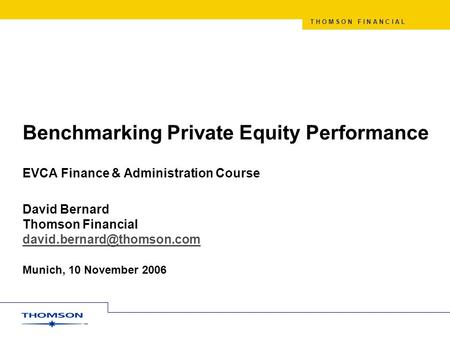 T H O M S O N F I N A N C I A L Benchmarking Private Equity Performance EVCA Finance & Administration Course David Bernard Thomson Financial