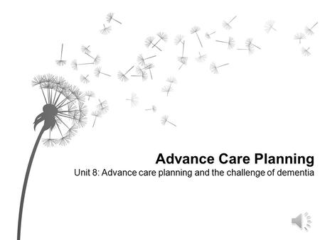 Advance Care Planning Unit 8: Advance care planning and the challenge of dementia.