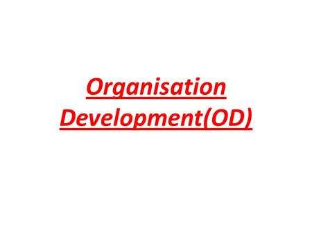 Organisation Development(OD). What is OD? Organisation is a system consists of:- – Structure – Technology – People – Task Organisation as a system can.