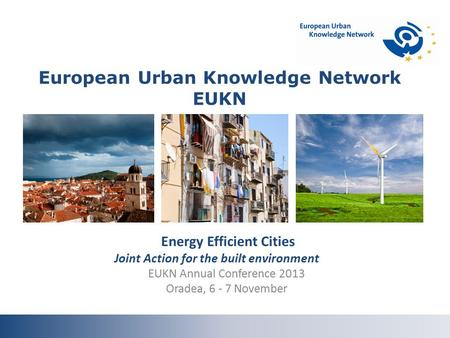 Energy Efficient Cities Joint Action for the built environment EUKN Annual Conference 2013 Oradea, 6 - 7 November European Urban Knowledge Network EUKN.