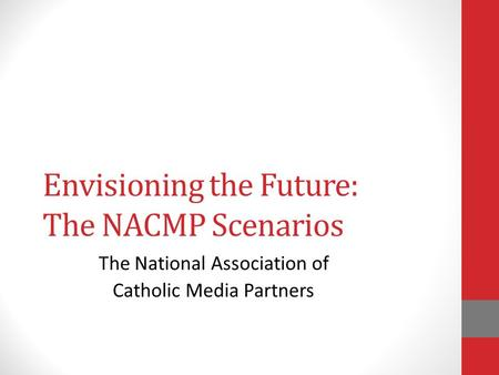 Envisioning the Future: The NACMP Scenarios The National Association of Catholic Media Partners.