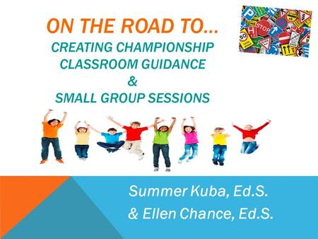 ON THE ROAD TO… CREATING CHAMPIONSHIP CLASSROOM GUIDANCE & SMALL GROUP SESSIONS Summer Kuba, Ed.S. & Ellen Chance, Ed.S.