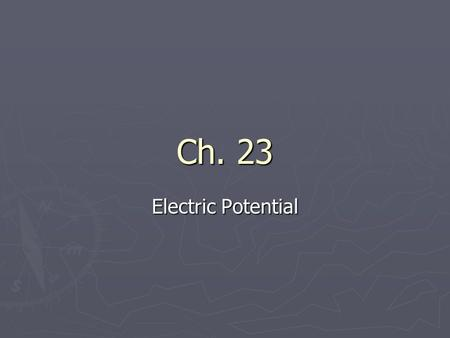 Ch. 23 Electric Potential. Chapter Overview ► Review Work and Potential Energy ► Define Potential Difference ► Compute the Potential Difference from the.