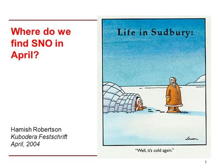 1 Where do we find SNO in April? Hamish Robertson Kubodera Festschrift April, 2004.