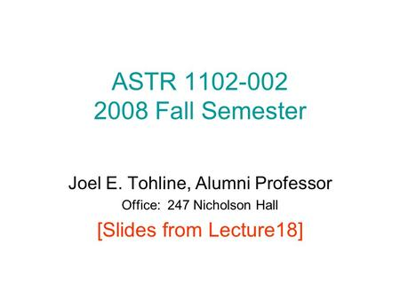 ASTR 1102-002 2008 Fall Semester Joel E. Tohline, Alumni Professor Office: 247 Nicholson Hall [Slides from Lecture18]