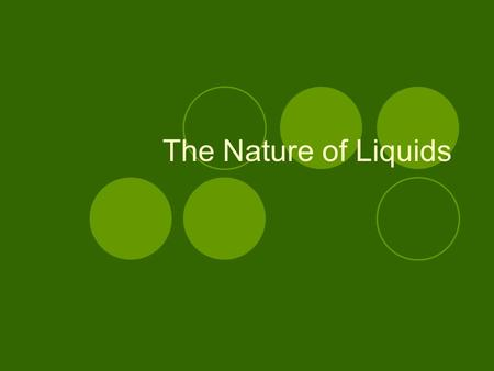 The Nature of Liquids. Properties of Liquids Definite volume Indefinite shape Particles are close together, but they can move a little bit… so liquids.