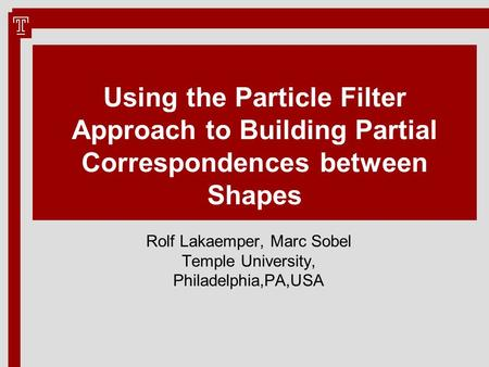 Using the Particle Filter Approach to Building Partial Correspondences between Shapes Rolf Lakaemper, Marc Sobel Temple University, Philadelphia,PA,USA.