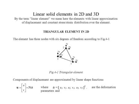 "Linear solid elements in 2D and 3D By the term ""linear element"" we mean here the elements with linear approximation of displacement and constant stress/strain."