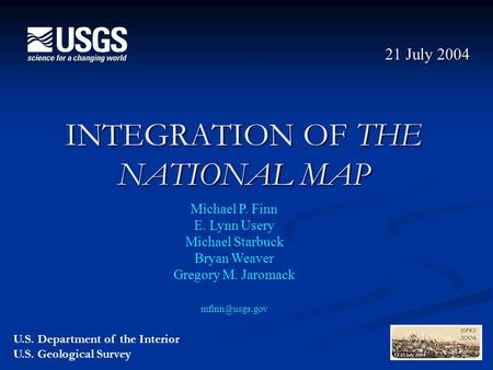 INTEGRATION OF THE NATIONAL MAP 21 July 2004 Michael P. Finn E. Lynn Usery Michael Starbuck Bryan Weaver Gregory M. Jaromack U.S. Department.