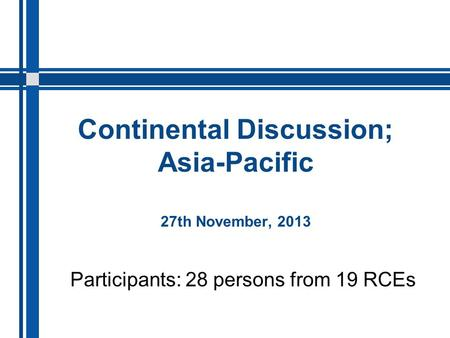 Continental Discussion; Asia-Pacific 27th November, 2013 Participants: 28 persons from 19 RCEs.