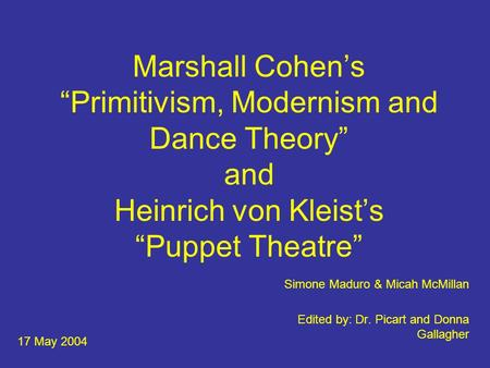 "Marshall Cohen's ""Primitivism, Modernism and Dance Theory"" and Heinrich von Kleist's ""Puppet Theatre"" Simone Maduro & Micah McMillan Edited by: Dr. Picart."