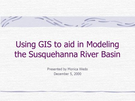 Using GIS to aid in Modeling the Susquehanna River Basin Presented by Monica Wedo December 5, 2000.