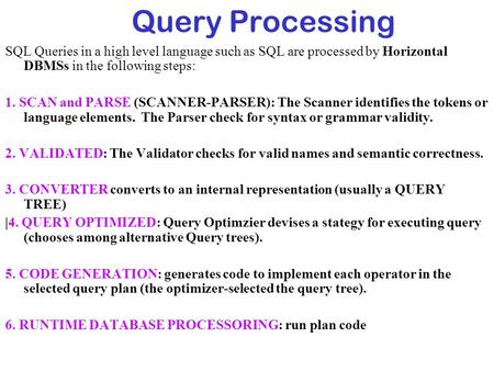 Query Processing SQL Queries in a high level language such as SQL are processed by Horizontal DBMSs in the following steps: 1. SCAN and PARSE (SCANNER-PARSER):