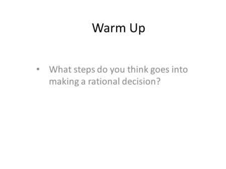 Warm Up What steps do you think goes into making a rational decision?