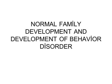 NORMAL FAMİLY DEVELOPMENT AND DEVELOPMENT OF BEHAVİOR DİSORDER.