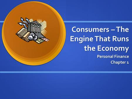 Consumers – The Engine That Runs the Economy Personal Finance Chapter 1.