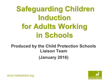 Www.hertsdirect.org Safeguarding Children Induction for Adults Working in Schools Produced by the Child Protection Schools Liaison Team (January 2016)