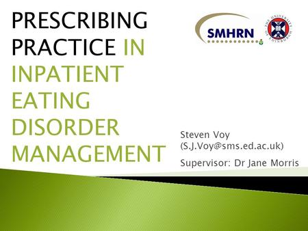 PRESCRIBING PRACTICE IN INPATIENT EATING DISORDER MANAGEMENT Steven Voy Supervisor: Dr Jane Morris.