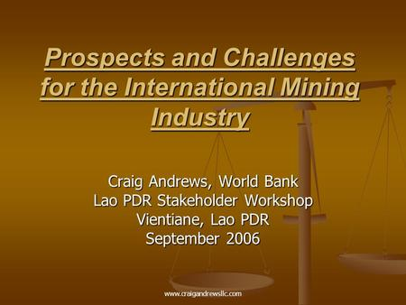 Prospects and Challenges for the International Mining Industry Craig Andrews, World Bank Lao PDR Stakeholder Workshop Vientiane, Lao PDR September 2006.