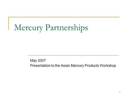 1 Mercury Partnerships May 2007 Presentation to the Asian Mercury Products Workshop.