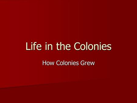 Life in the Colonies How Colonies Grew. New England Colonies How do they generate $$ and built economy? How do they generate $$ and built economy? Small.