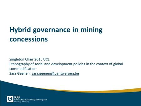 Hybrid governance in mining concessions Singleton Chair 2015 UCL Ethnography of social and development policies in the context of global commodification.