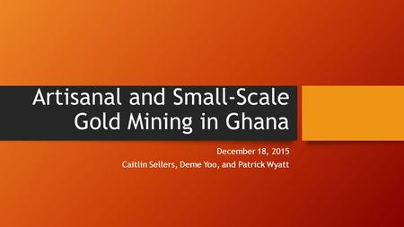 Artisanal and Small-Scale Gold Mining in Ghana December 18, 2015 Caitlin Sellers, Deme Yoo, and Patrick Wyatt.