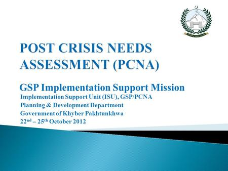 GSP Implementation Support Mission Implementation Support Unit (ISU), GSP/PCNA Planning & Development Department Government of Khyber Pakhtunkhwa 22 nd.