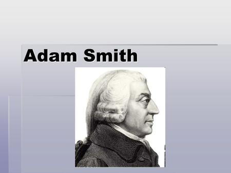 Adam Smith. Big Idea? The Government should stay OUT of the economy! Free Enterprise Capitalist System.