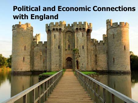 Political and Economic Connections with England. Economic Connections  England was in constant competition with the other nations of Europe over wealth.