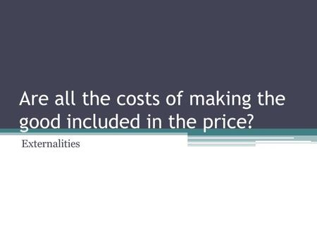 Are all the costs of making the good included in the price? Externalities.